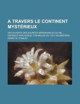 A Travers le Continent Myst rieux, 1; D couverte Des Sources M ridionales Du Nil Distance Parcourue 7158 Milles ou 11517 Kilom tres