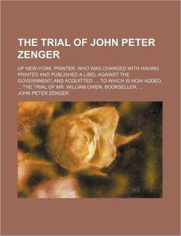 The Trial of John Peter Zenger; Of New-York, Printer Who Was Charged With Having Printed and Published a Libel Against the Government and Acquitted. to Which Is Now Added, the Trial of Mr. William Owen, Bookseller