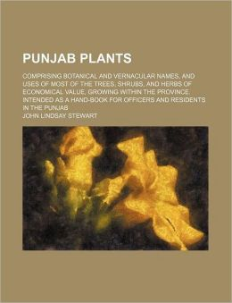 Punjab Plants; Comprising Botanical and Vernacular Names, and Uses of Most of the Trees, Shrubs, and Herbs of Economical Value, Growing Within the Province. Intended as a Hand-Book for Officers and Residents in the Punjab