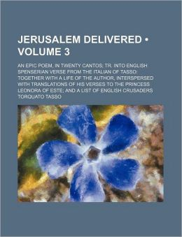 Jerusalem Delivered (Volume 3); An Epic Poem, in Twenty Cantos Tr. Into English Spenserian Verse From the Italian of Tasso Together With a Life of the Author, Interspersed With Translations of His Verses to the Princess Leonora of Este and a List of Engli