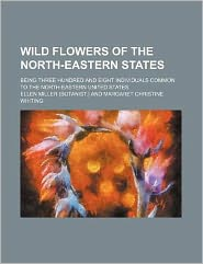 Wild flowers of the north-eastern states; being three hundred and eight individuals common to the north-eastern United States
