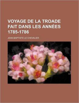Voyage de La Troade Fait Dans Les Annees 1785-1786