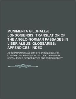 Munimenta Gildhallae Londoniensis; Translation of the Anglo-Norman Passages in Liber Albus Glossaries Appendices Index