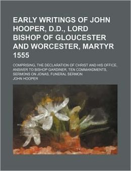 Early Writings of John Hooper, D.D., Lord Bishop of Gloucester and Worcester, Martyr 1555; Comprising, the Declaration of Christ and His Office, Answe