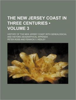 The New Jersey Coast in Three Centuries (Volume 3); History of the New Jersey Coast with Genealogical and Historic-Biographical Appendix