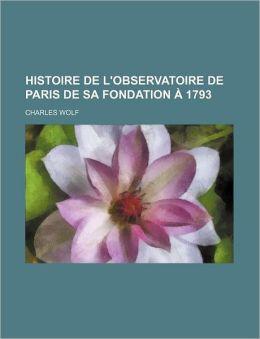 Histoire de L'Observatoire de Paris de Sa Fondation a 1793