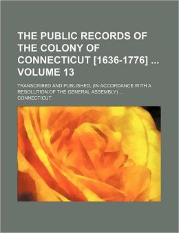 The public records of the colony of Connecticut [1636-1776] Volume 13; transcribed and published, (in accordance with a resolution of the general assembly)