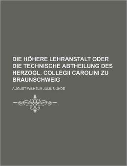 Die Hohere Lehranstalt Oder Die Technische Abtheilung Des Herzogl. Collegii Carolini Zu Braunschweig