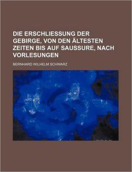 Die Erschliessung Der Gebirge, Von Den Ltesten Zeiten Bis Auf Saussure, Nach Vorlesungen