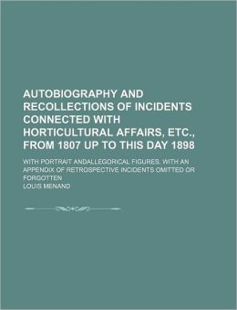 Autobiography And Recollections Of Incidents Connected With Horticultural Affairs, Etc., From 1807 Up To This Day 1898; With Portrait Andallegorical Figures. With An Appendix Of Retrospective Incidents Omitted Or Forgotten