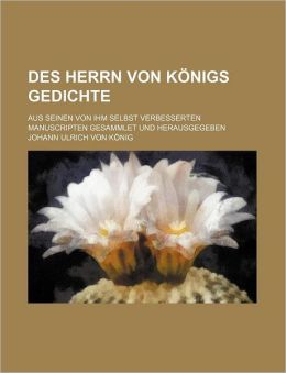 Des Herrn Von K Nigs Gedichte; Aus Seinen Von Ihm Selbst Verbesserten Manuscripten Gesammlet Und Herausgegeben