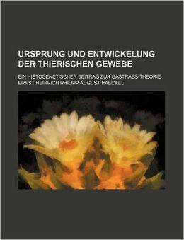 Ursprung Und Entwickelung Der Thierischen Gewebe; Ein Histogenetischer Beitrag Zur Gastraes-Theorie