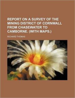 Report on a Survey of the Mining District of Cornwall from Chasewater to Camborne. (with Maps.)