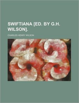 Swiftiana [Ed. by G.H. Wilson].