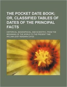 The Pocket Date Book; Or, Classified Tables of Dates of the Principal Facts. Historical, Biographical, and Scientific, from the Beginning of the World
