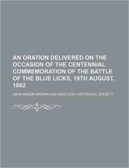 An Oration Delivered on the Occasion of the Centennial Commemoration of the Battle of the Blue Licks, 19th August, 1882
