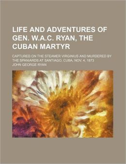 Life and Adventures of Gen. W.A.C. Ryan, the Cuban Martyr; Captured on the Steamer Virginius and Murdered by the Spaniards at Santiago, Cuba, Nov. 4,