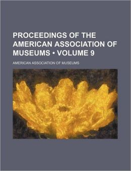 Proceedings of the American Association of Museums (Volume 9)