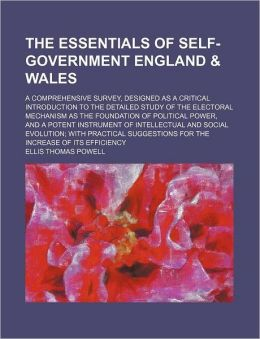 The Essentials of Self-Government England & Wales; A Comprehensive Survey, Designed as a Critical Introduction to the Detailed Study of the Electoral