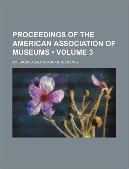 Proceedings of the American Association of Museums (Volume 3)