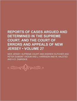 Reports of Cases Argued and Determined in the Supreme Court, and the Court of Errors and Appeals of New Jersey (Volume 27 )