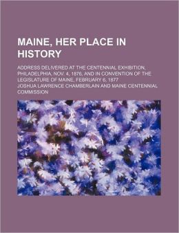 Maine, Her Place in History; Address Delivered at the Centennial Exhibition, Philadelphia, Nov. 4, 1876, and in Convention of the Legislature of Maine