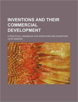 Inventions and Their Commercial Development; A Practical Handbook for Inventors and Investors