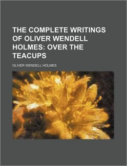 The Complete Writings of Oliver Wendell Holmes; Over the Teacups