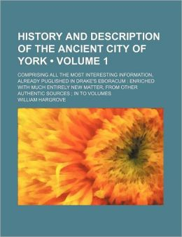History and Description of the Ancient City of York (Volume 1); Comprising All the Most Interesting Information, Already Puglished in Drake's Eboracum