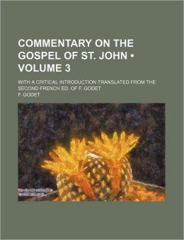 Commentary on the Gospel of St. John (Volume 3); With a Critical Introduction Translated from the Second French Ed. of F. Godet