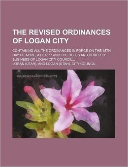The Revised Ordinances of Logan City; Containing All the Ordinances in Force on the 18th Day of April, A.D. 1877 and the Rules and Order of Business O