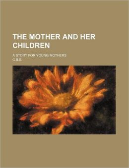 The Mother and Her Children; A Story for Young Mothers