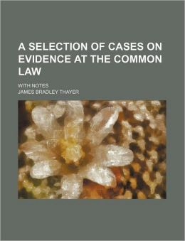 A Selection of Cases on Evidence at the Common Law; With Notes