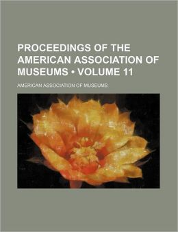 Proceedings of the American Association of Museums (Volume 11)