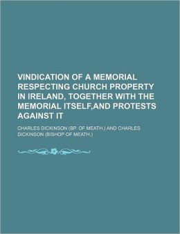 Vindication of a Memorial Respecting Church Property in Ireland, Together With the Memorial Itself,and Protests Against It