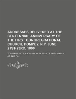 Addresses Delivered at the Centennial Anniversary of the First Congregrational Church, Pompey, N.Y. June 21st-23rd, 1896; Together with a Historical S