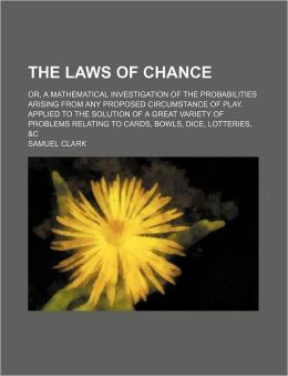 The Laws of Chance; Or, a Mathematical Investigation of the Probabilities Arising from Any Proposed Circumstance of Play. Applied to the Solution of a