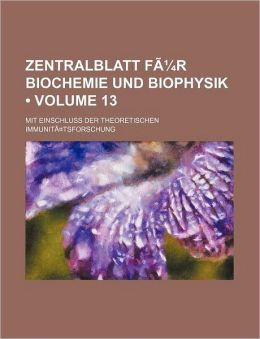 Zentralblatt F R Biochemie Und Biophysik; Mit Einschluss Der Theoretischen Immunit Tsforschung Volume 13