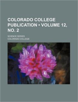 Colorado College Publication (Volume 12, No. 2); Science Series