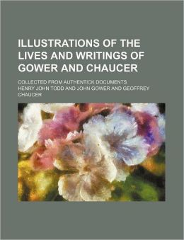 Illustrations of the Lives and Writings of Gower and Chaucer; Collected from Authentick Documents