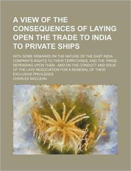 A View of the Consequences of Laying Open the Trade to India to Private Ships; With Some Remarks on the Nature of the East India Company's Rights to