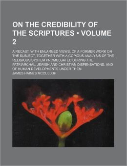 On the Credibility of the Scriptures (Volume 2 ); A Recast, with Enlarged Views, of a Former Work on the Subject, Together with a Copious Analysis of