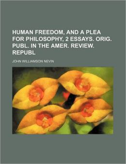 Human Freedom, and a Plea for Philosophy, 2 Essays. Orig. Publ. in the Amer. Review. Republ