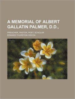 A Memorial of Albert Gallatin Palmer, D.D.; Preacher, Pastor, Poet, Scholar