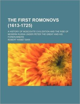 The First Romonovs (1613-1725); A History of Moscovite Civilization and the Rise of Modern Russia Under Peter the Great and His Forerunners