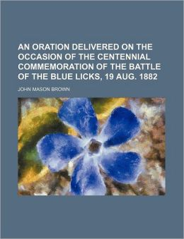 An Oration Delivered on the Occasion of the Centennial Commemoration of the Battle of the Blue Licks, 19 Aug. 1882