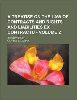 A Treatise on the Law of Contracts and Rights and Liabilities Ex Contractu (Volume 2 ); In Two Volumes