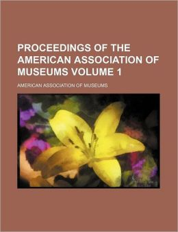 Proceedings of the American Association of Museums Volume 1