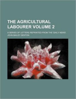 The Agricultural Labourer Volume 2; A Series of Letters Reprinted from the 'Daily News'.