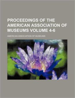 Proceedings of the American Association of Museums Volume 4-6
